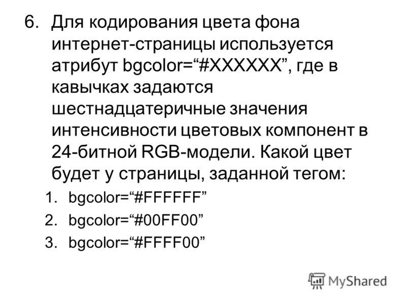 6.Для кодирования цвета фона интернет-страницы используется атрибут bgcolor=#XXXXXX, где в кавычках задаются шестнадцатеричные значения интенсивности цветовых компонент в 24-битной RGB-модели. Какой цвет будет у страницы, заданной тегом: 1.bgcolor=#F