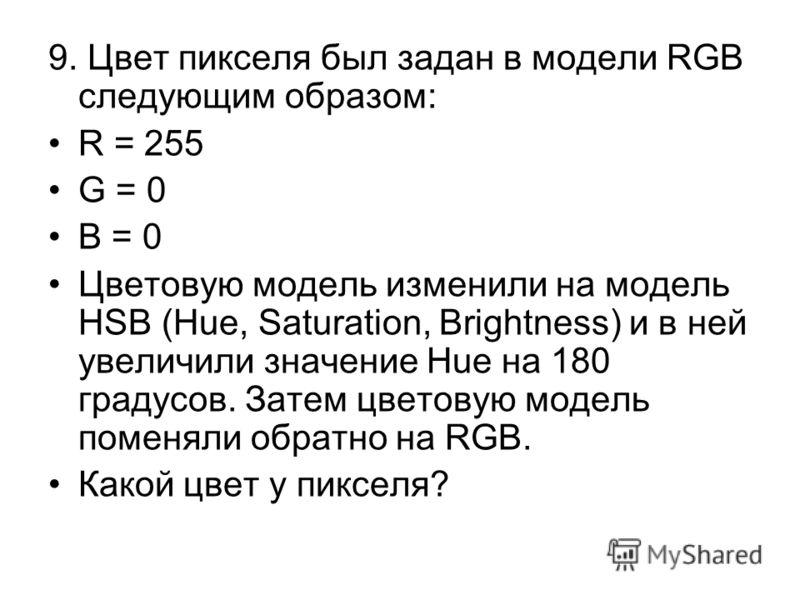 9. Цвет пикселя был задан в модели RGB следующим образом: R = 255 G = 0 B = 0 Цветовую модель изменили на модель HSB (Hue, Saturation, Brightness) и в ней увеличили значение Hue на 180 градусов. Затем цветовую модель поменяли обратно на RGB. Какой цв