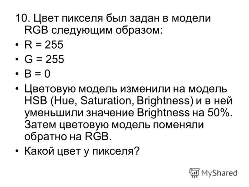 10. Цвет пикселя был задан в модели RGB следующим образом: R = 255 G = 255 B = 0 Цветовую модель изменили на модель HSB (Hue, Saturation, Brightness) и в ней уменьшили значение Brightness на 50%. Затем цветовую модель поменяли обратно на RGB. Какой ц