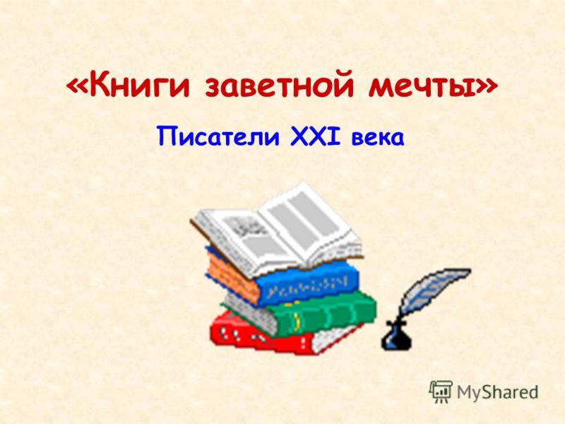 «Книги заветной мечты» Писатели XXI века
