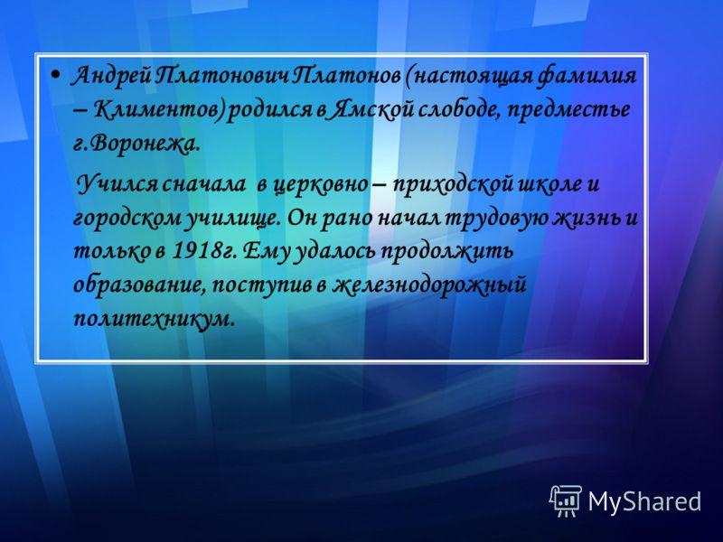 Андрей Платонович Платонов (настоящая фамилия – Климентов) родился в Ямской слободе, предместье г.Воронежа. Учился сначала в церковно – приходской школе и городском училище. Он рано начал трудовую жизнь и только в 1918г. Ему удалось продолжить образо