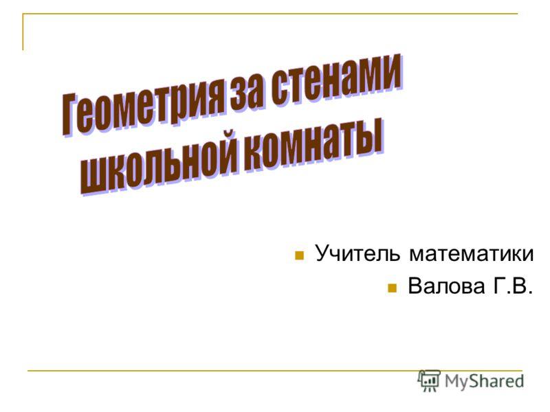 Учитель математики Валова Г.В.