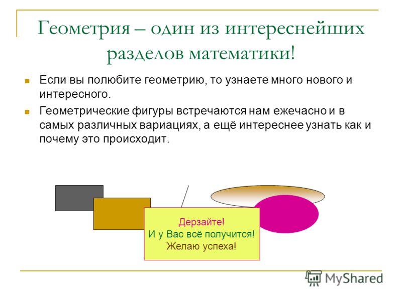 Геометрия – один из интереснейших разделов математики! Если вы полюбите геометрию, то узнаете много нового и интересного. Геометрические фигуры встречаются нам ежечасно и в самых различных вариациях, а ещё интереснее узнать как и почему это происходи