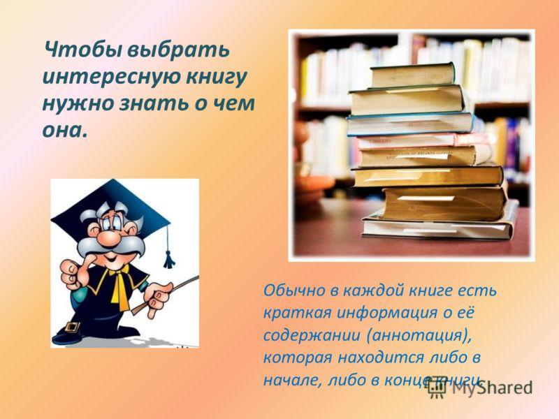 Чтобы выбрать интересную книгу нужно знать о чем она. Обычно в каждой книге есть краткая информация о её содержании (аннотация), которая находится либо в начале, либо в конце книги.