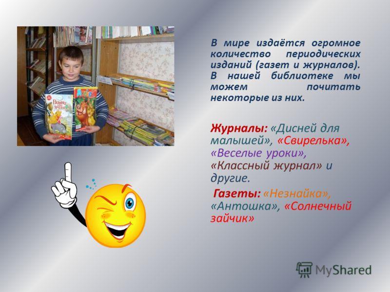 В мире издаётся огромное количество периодических изданий (газет и журналов). В нашей библиотеке мы можем почитать некоторые из них. Журналы: «Дисней для малышей», «Свирелька», «Веселые уроки», «Классный журнал» и другие. Газеты: «Незнайка», «Антошка