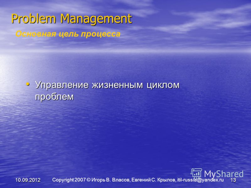 Copyright 2007 © Игорь В. Власов, Евгений С. Крылов, itil-russia@yandex.ru 10.09.201213 Problem Management Основная цель процесса Управление жизненным циклом проблем Управление жизненным циклом проблем
