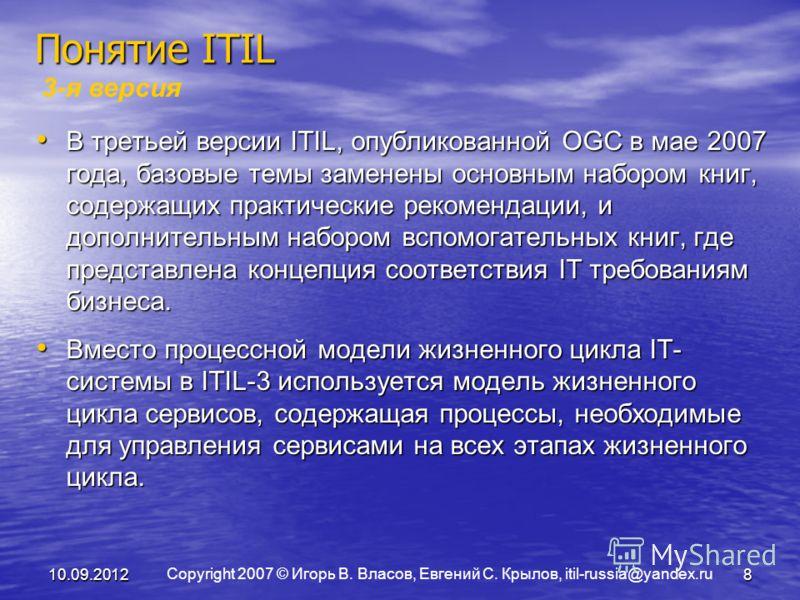 Copyright 2007 © Игорь В. Власов, Евгений С. Крылов, itil-russia@yandex.ru 10.09.20128 Понятие ITIL 3-я версия В третьей версии ITIL, опубликованной OGC в мае 2007 года, базовые темы заменены основным набором книг, содержащих практические рекомендаци