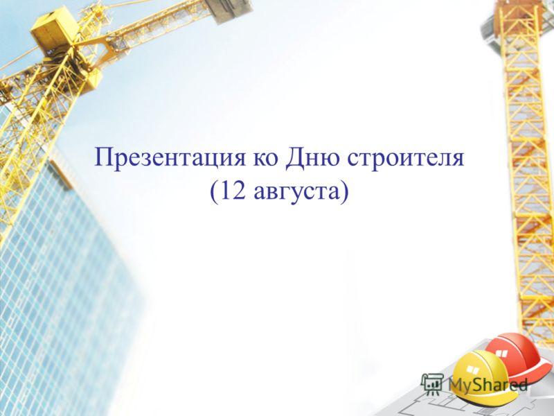 Презентация ко Дню строителя (12 августа)