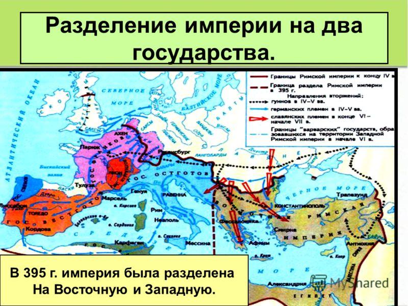 Разделение империи на два государства. В 395 г. империя была разделена На Восточную и Западную.