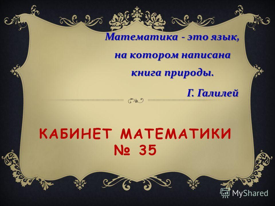 КАБИНЕТ МАТЕМАТИКИ 35 Математика - это язык, на котором написана книга природы. Г. Галилей Г. Галилей