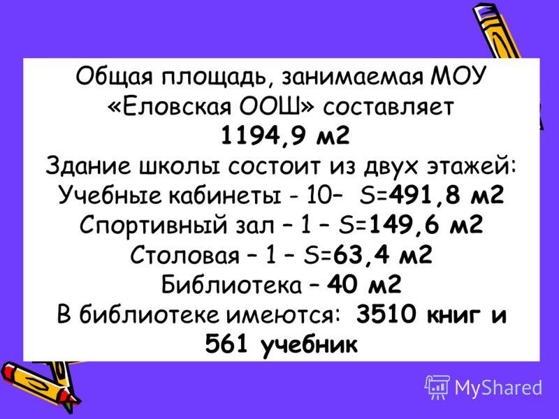 Общая площадь, занимаемая МОУ «Еловская ООШ» составляет 1194,9 м2 Здание школы состоит из двух этажей: Учебные кабинеты - 10– S=491,8 м2 Спортивный зал – 1 – S=149,6 м2 Столовая – 1 – S=63,4 м2 Библиотека – 40 м2 В библиотеке имеются: 3510 книг и 561