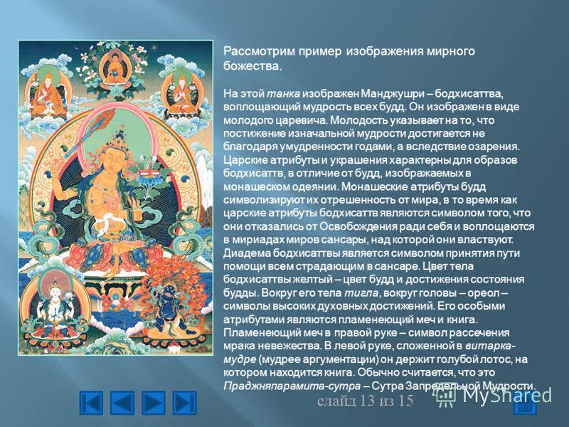 слайд 13 из 15 Рассмотрим пример изображения мирного божества. На этой танка изображен Манджушри – бодхисаттва, воплощающий мудрость всех будд. Он изображен в виде молодого царевича. Молодость указывает на то, что постижение изначальной мудрости дост
