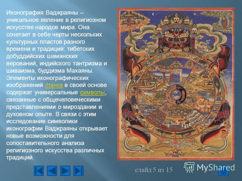 Иконография Ваджраяны – уникальное явление в религиозном искусстве народов мира. Она сочетает в себе черты нескольких культурных пластов разного времени и традиций: тибетских добуддийских шаманских верований, индийского тантризма и шиваизма, буддизма
