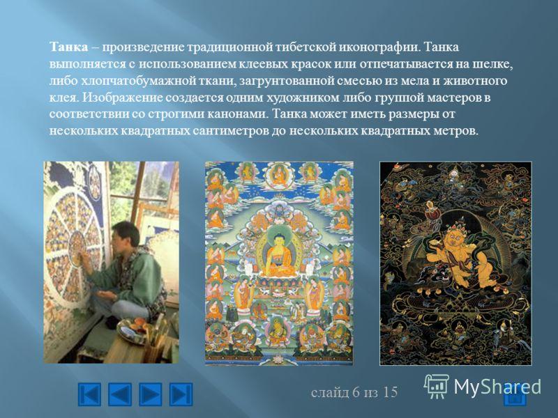 Танка – произведение традиционной тибетской иконографии. Танка выполняется с использованием клеевых красок или отпечатывается на шелке, либо хлопчатобумажной ткани, загрунтованной смесью из мела и животного клея. Изображение создается одним художнико