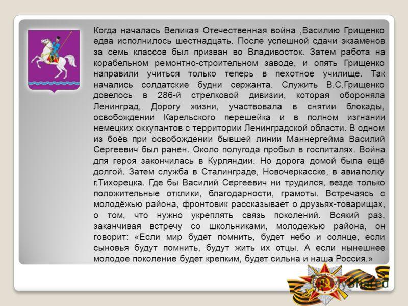 Когда началась Великая Отечественная война,Василию Грищенко едва исполнилось шестнадцать. После успешной сдачи экзаменов за семь классов был призван во Владивосток. Затем работа на корабельном ремонтно-строительном заводе, и опять Грищенко направили