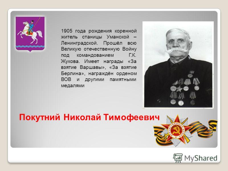 1905 года рождения коренной житель станицы Уманской – Ленинградской. Прошёл всю Великую отечественную Войну под командованием Г.К. Жукова. Имеет награды «За взятие Варшавы», «За взятие Берлина», награждён орденом ВОВ и другими памятными медалями Поку