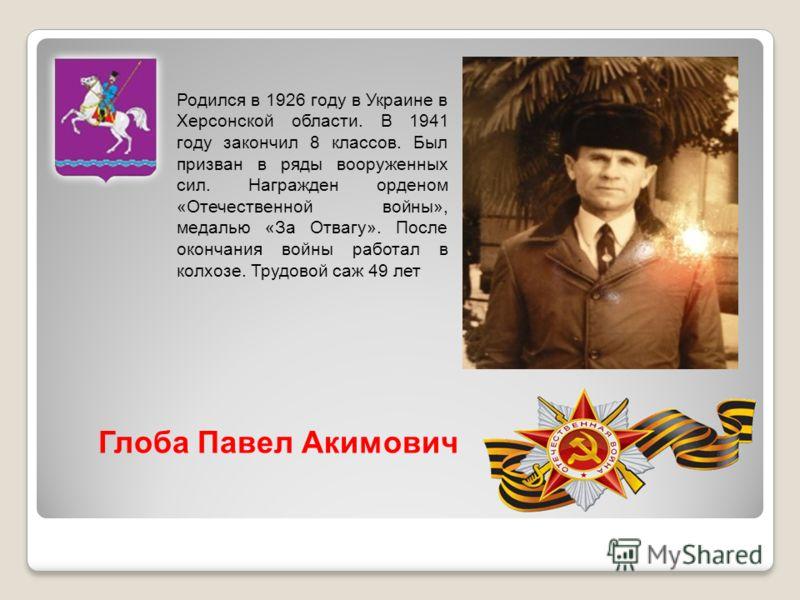 Родился в 1926 году в Украине в Херсонской области. В 1941 году закончил 8 классов. Был призван в ряды вооруженных сил. Награжден орденом «Отечественной войны», медалью «За Отвагу». После окончания войны работал в колхозе. Трудовой саж 49 лет Глоба П