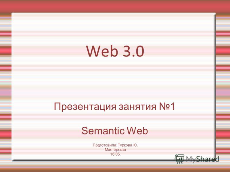 Web 3.0 Презентация занятия 1 Semantic Web Подготовила: Туркова Ю. Мастерская 16.05.