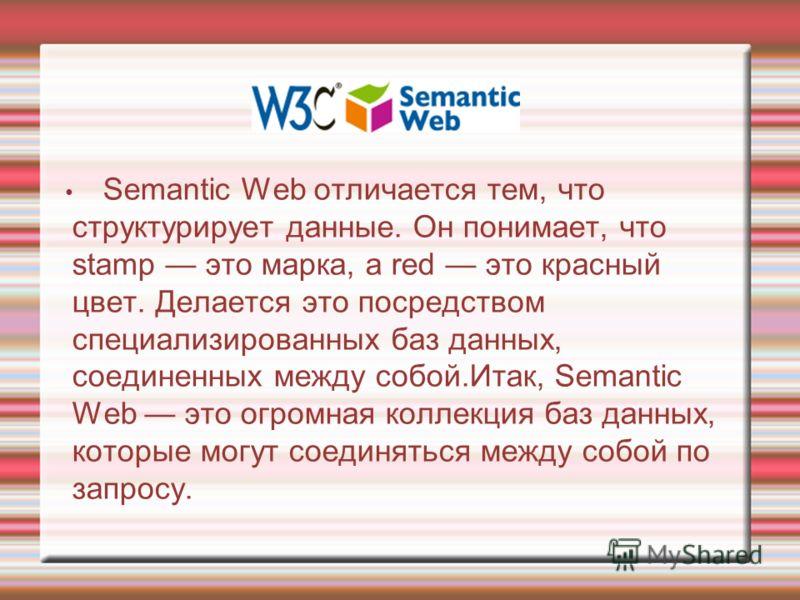 Semantic Web отличается тем, что структурирует данные. Он понимает, что stamp это марка, а red это красный цвет. Делается это посредством специализированных баз данных, соединенных между собой.Итак, Semantic Web это огромная коллекция баз данных, кот