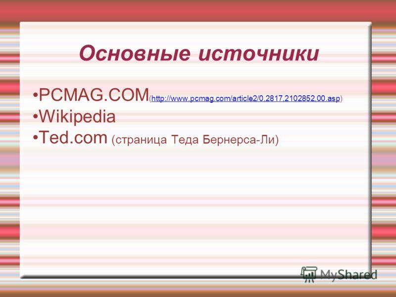 Основные источники PCMAG.COM (http://www.pcmag.com/article2/0,2817,2102852,00.asp)http://www.pcmag.com/article2/0,2817,2102852,00.asp Wikipedia Ted.com (страница Теда Бернерса-Ли)