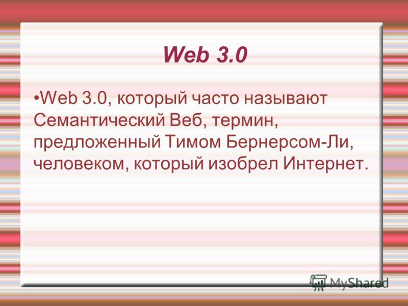 Web 3.0 Web 3.0, который часто называют Семантический Веб, термин, предложенный Тимом Бернерсом-Ли, человеком, который изобрел Интернет.