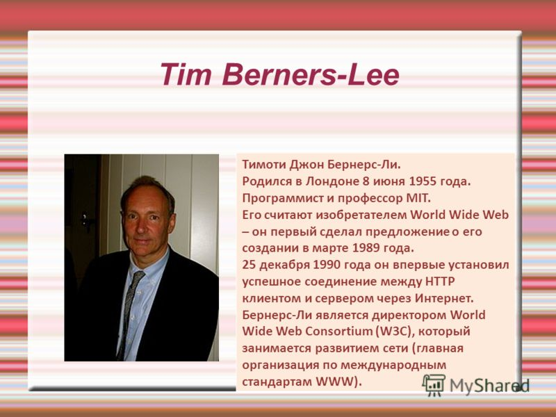 Tim Berners-Lee Тимоти Джон Бернерс-Ли. Родился в Лондоне 8 июня 1955 года. Программист и профессор MIT. Его считают изобретателем World Wide Web – он первый сделал предложение о его создании в марте 1989 года. 25 декабря 1990 года он впервые установ