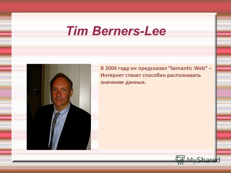 Tim Berners-Lee В 2004 году он предсказал Semantic Web – Интернет станет способен распознавать значение данных.
