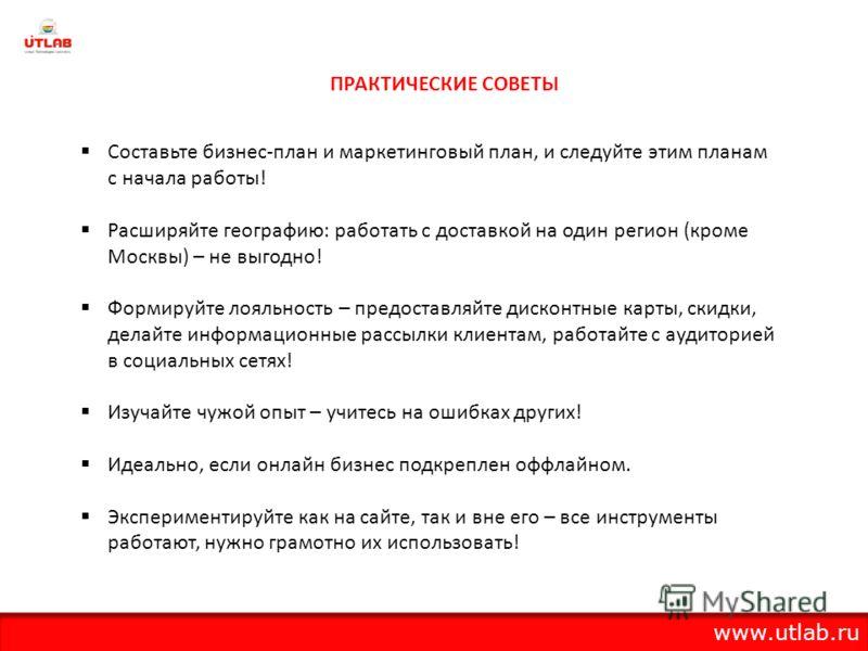 ПРАКТИЧЕСКИЕ СОВЕТЫ Составьте бизнес-план и маркетинговый план, и следуйте этим планам с начала работы! Расширяйте географию: работать с доставкой на один регион (кроме Москвы) – не выгодно! Формируйте лояльность – предоставляйте дисконтные карты, ск