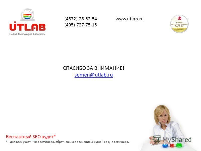 СПАСИБО ЗА ВНИМАНИЕ! semen@utlab.ru (4872) 28-52-54 www.utlab.ru (495) 727-75-15 Бесплатный SEO аудит* * - для всех участников семинара, обратившихся в течение 3-х дней со дня семинара.