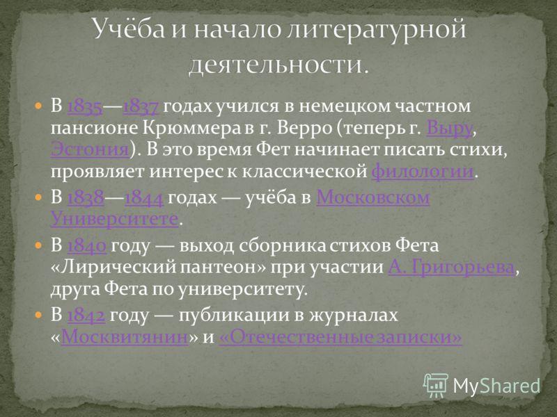 В 18351837 годах учился в немецком частном пансионе Крюммера в г. Верро (теперь г. Выру, Эстония). В это время Фет начинает писать стихи, проявляет интерес к классической филологии.18351837Выру Эстонияфилологии В 18381844 годах учёба в Московском Уни