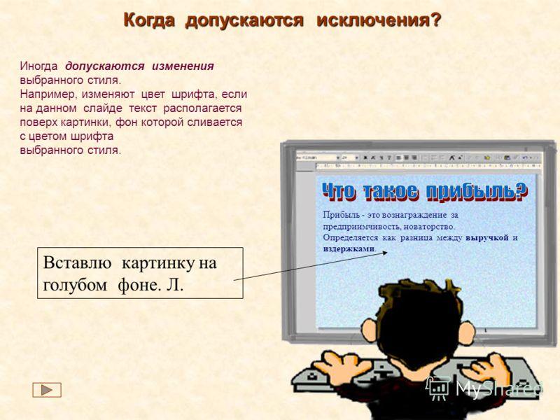 Когда допускаются исключения? Иногда допускаются изменения выбранного стиля. Например, изменяют цвет шрифта, если на данном слайде текст располагается поверх картинки, фон которой сливается с цветом шрифта выбранного стиля. Вставлю картинку на голубо