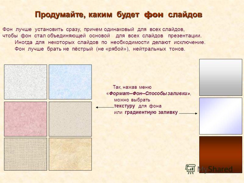 Фон лучше установить сразу, причем одинаковый для всех слайдов, чтобы фон стал объединяющей основой для всех слайдов презентации. Иногда для некоторых слайдов по необходимости делают исключение. Фон лучше брать не пёстрый (не «рябой»), нейтральных то
