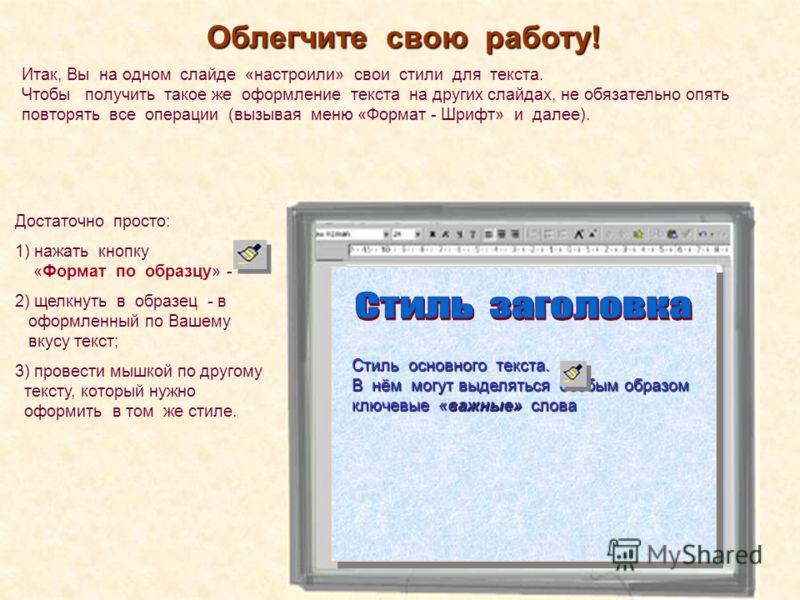 Облегчите свою работу! Итак, Вы на одном слайде «настроили» свои стили для текста. Чтобы получить такое же оформление текста на других слайдах, не обязательно опять повторять все операции (вызывая меню «Формат - Шрифт» и далее). Стиль основного текст