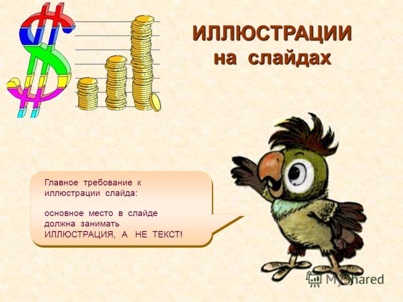 Главное требование к иллюстрации слайда: ИЛЛЮСТРАЦИИ на слайдах основное место в слайде должна занимать ИЛЛЮСТРАЦИЯ, А НЕ ТЕКСТ!
