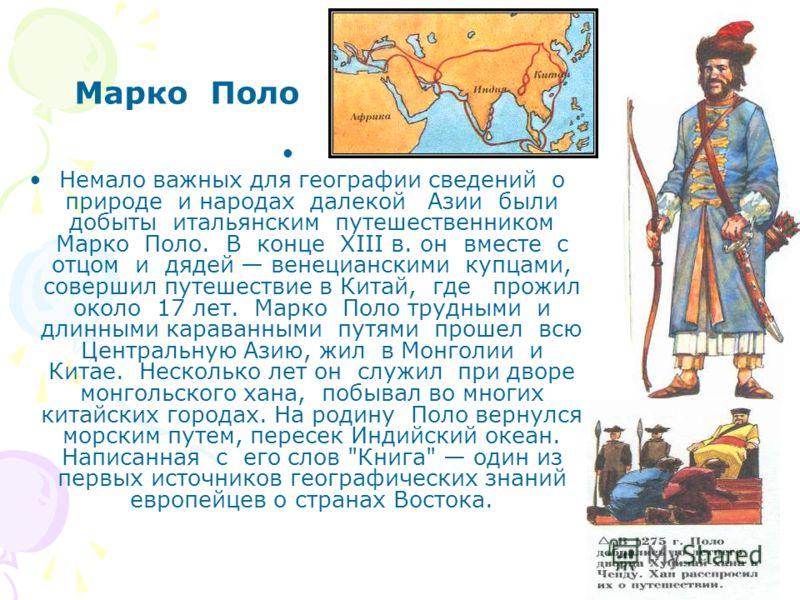 Немало важных для географии сведений о природе и народах далекой Азии были добыты итальянским путешественником Марко Поло. В конце XIII в. он вместе с отцом и дядей венецианскими купцами, совершил путешествие в Китай, где прожил около 17 лет. Марко П