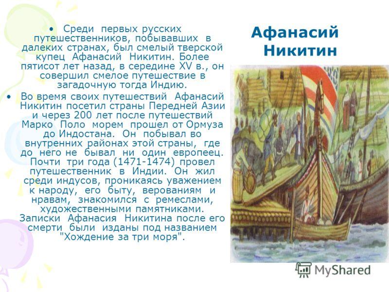 Среди первых русских путешественников, побывавших в далеких странах, был смелый тверской купец Афанасий Никитин. Более пятисот лет назад, в середине XV в., он совершил смелое путешествие в загадочную тогда Индию. Во время своих путешествий Афанасий Н