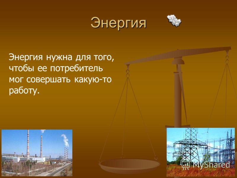 Энергия Энергия нужна для того, чтобы ее потребитель мог совершать какую-то работу.