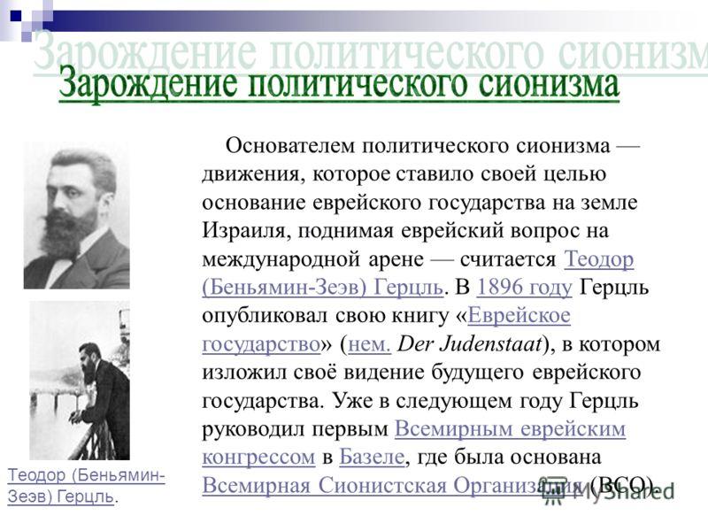 Основателем политического сионизма движения, которое ставило своей целью основание еврейского государства на земле Израиля, поднимая еврейский вопрос на международной арене считается Теодор (Беньямин-Зеэв) Герцль. В 1896 году Герцль опубликовал свою