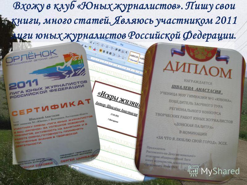 Вхожу в клуб «Юных журналистов». Пишу свои книги, много статей. Являюсь участником 2011 лиги юных журналистов Российской Федерации.