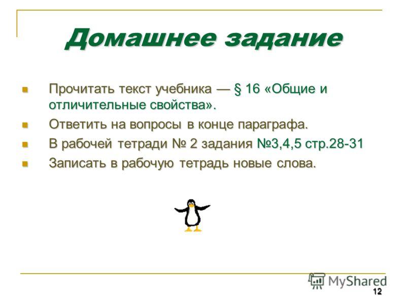 12 Домашнее задание Прочитать текст учебника § 16 «Общие и отличительные свойства». Прочитать текст учебника § 16 «Общие и отличительные свойства». Ответить на вопросы в конце параграфа. Ответить на вопросы в конце параграфа. В рабочей тетради 2 зада