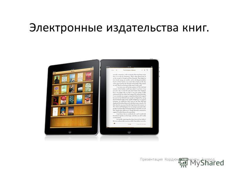 Электронные издательства книг. Презентация Кордюкова Никиты, 2 город.