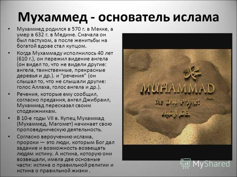 Мухаммед - основатель ислама Мухаммед родился в 570 г. в Мекке, а умер в 632 г. в Медине. Сначала он был пастухом, а после женитьбы на богатой вдове стал купцом. Когда Мухаммаду исполнилось 40 лет (610 г.), он пережил видение ангела (он видел то, что