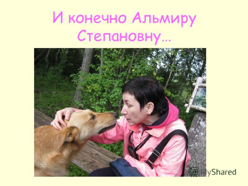 И конечно Альмиру Степановну…