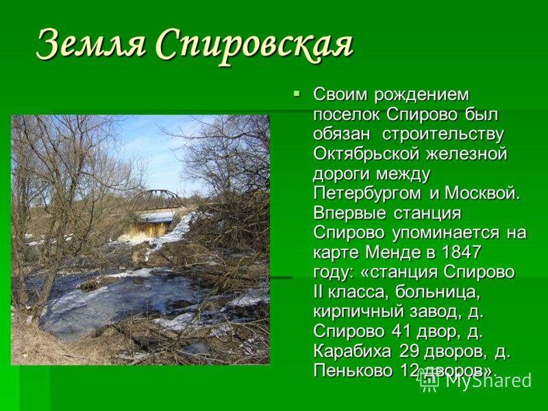 Земля Спировская Своим рождением поселок Спирово был обязан строительству Октябрьской железной дороги между Петербургом и Москвой. Впервые станция Спирово упоминается на карте Менде в 1847 году: «станция Спирово II класса, больница, кирпичный завод,