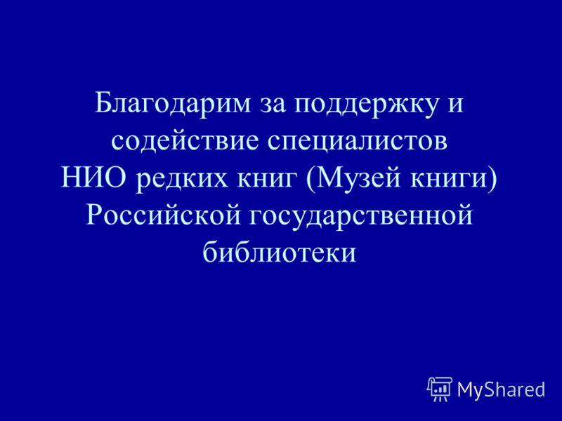Благодарим за поддержку и содействие специалистов НИО редких книг (Музей книги) Российской государственной библиотеки