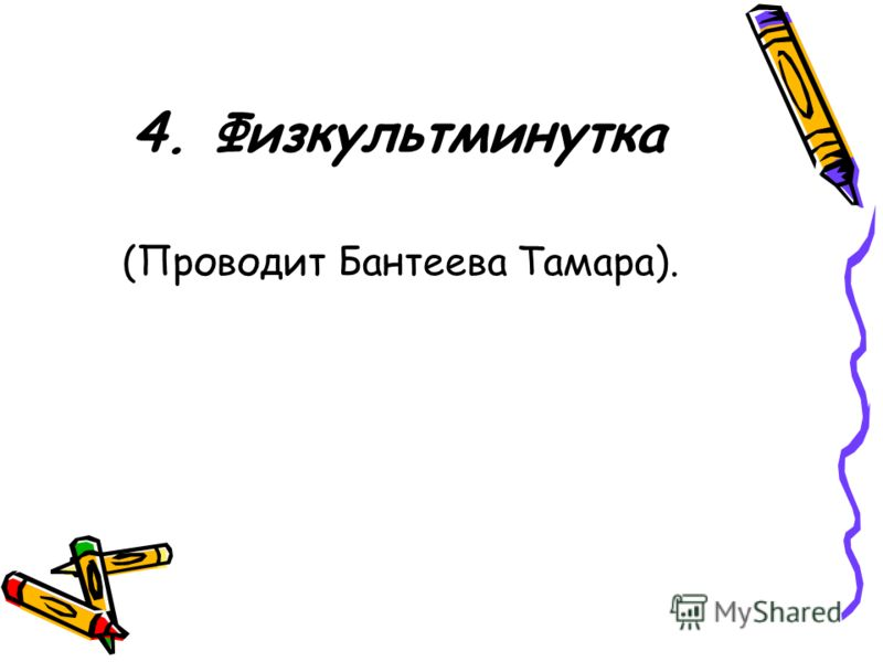 4. Физкультминутка (Проводит Бантеева Тамара).