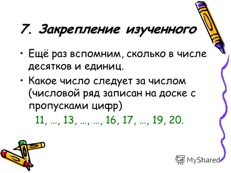 7. Закрепление изученного Ещё раз вспомним, сколько в числе десятков и единиц. Какое число следует за числом (числовой ряд записан на доске с пропусками цифр) 11, …, 13, …, …, 16, 17, …, 19, 20.