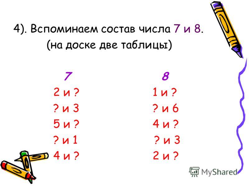4). Вспоминаем состав числа 7 и 8. (на доске две таблицы) 7 8 2 и ? 1 и ? ? и 3 ? и 6 5 и ? 4 и ? ? и 1 ? и 3 4 и ? 2 и ?