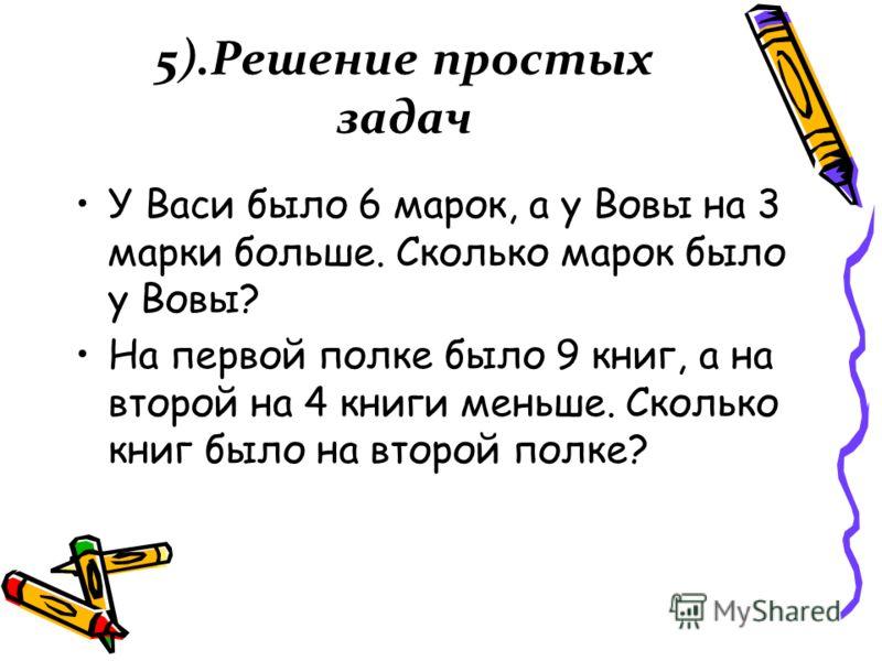 5).Решение простых задач У Васи было 6 марок, а у Вовы на 3 марки больше. Сколько марок было у Вовы? На первой полке было 9 книг, а на второй на 4 книги меньше. Сколько книг было на второй полке?