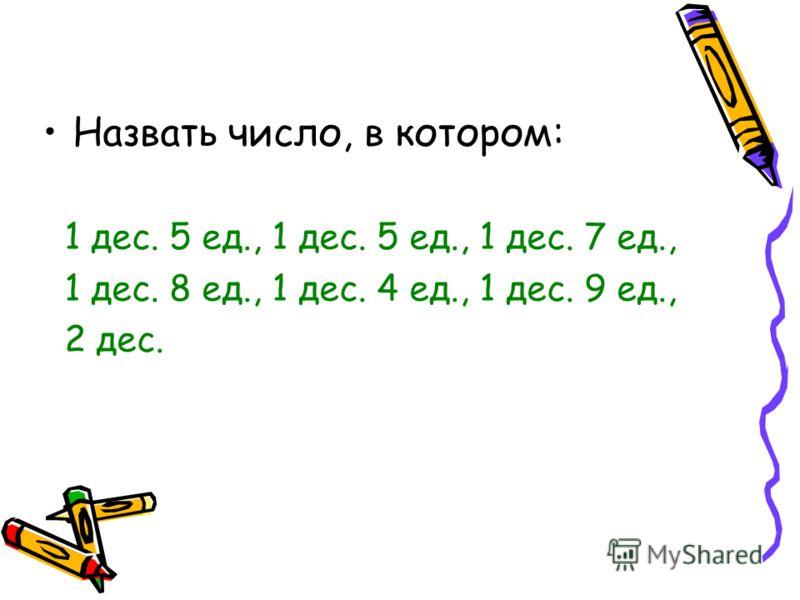 Назвать число, в котором: 1 дес. 5 ед., 1 дес. 5 ед., 1 дес. 7 ед., 1 дес. 8 ед., 1 дес. 4 ед., 1 дес. 9 ед., 2 дес.